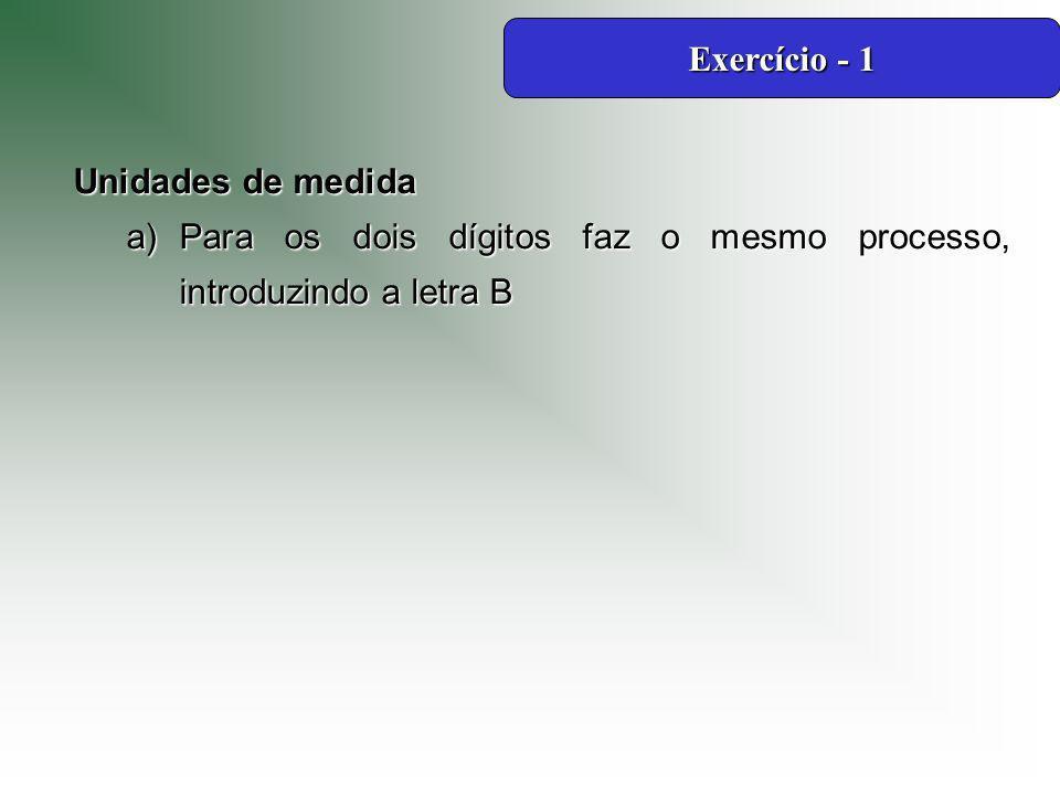 Unidades de medida a)Para os dois dígitos faz o mesmo processo, introduzindo a letra B Exercício - 1