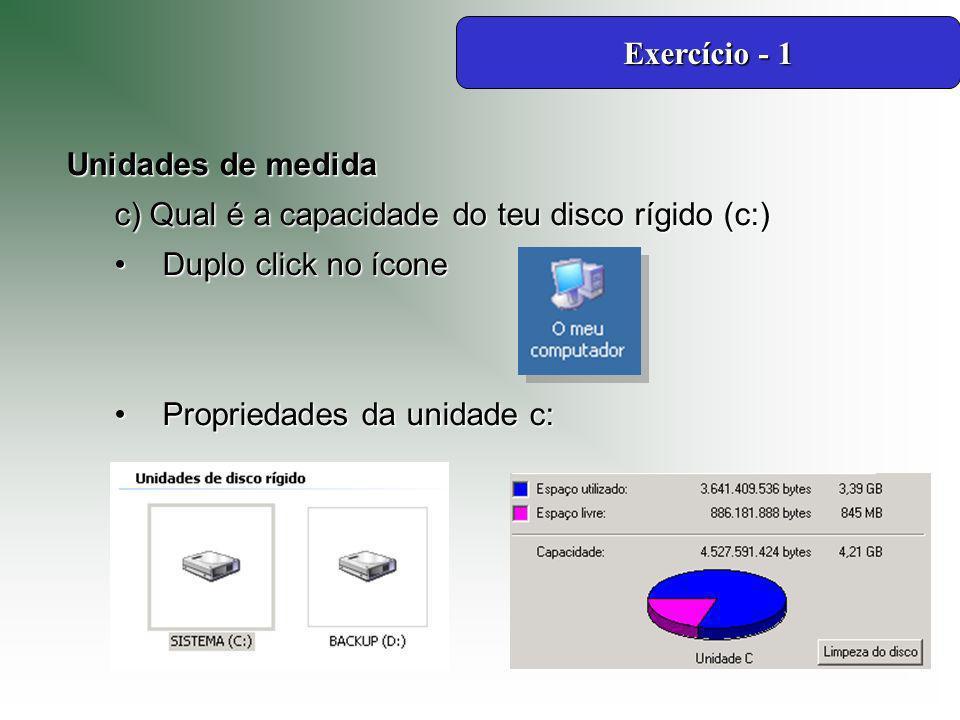 Unidades de medida c) Qual é a capacidade do teu disco rígido (c:) Duplo click no íconeDuplo click no ícone Propriedades da unidade c:Propriedades da unidade c: Exercício - 1