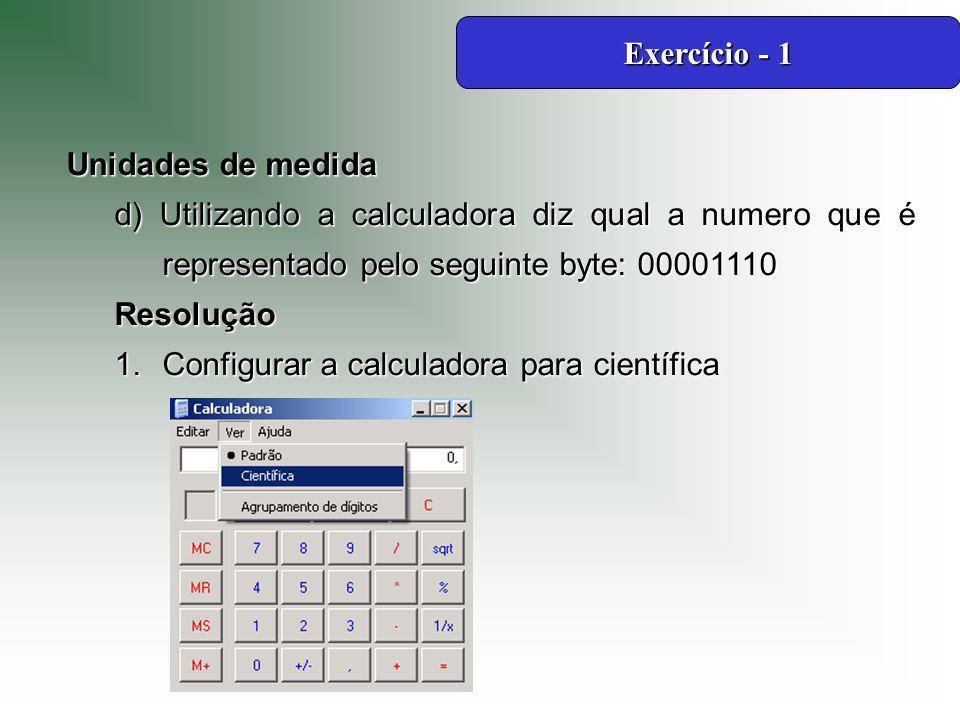 Unidades de medida d) Utilizando a calculadora diz qual a numero que é representado pelo seguinte byte: 00001110 Resolução 1.Configurar a calculadora para científica Exercício - 1