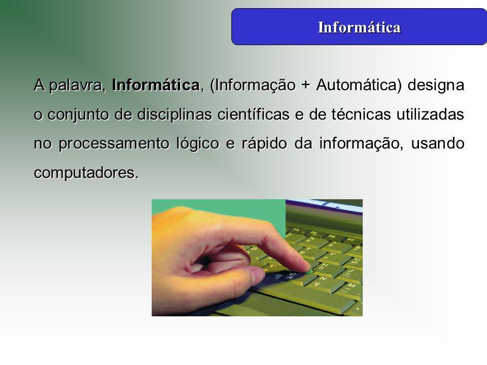 A palavra, Informática, (Informação + Automática) designa o conjunto de disciplinas científicas e de técnicas utilizadas no processamento lógico e rápido da informação, usando computadores.