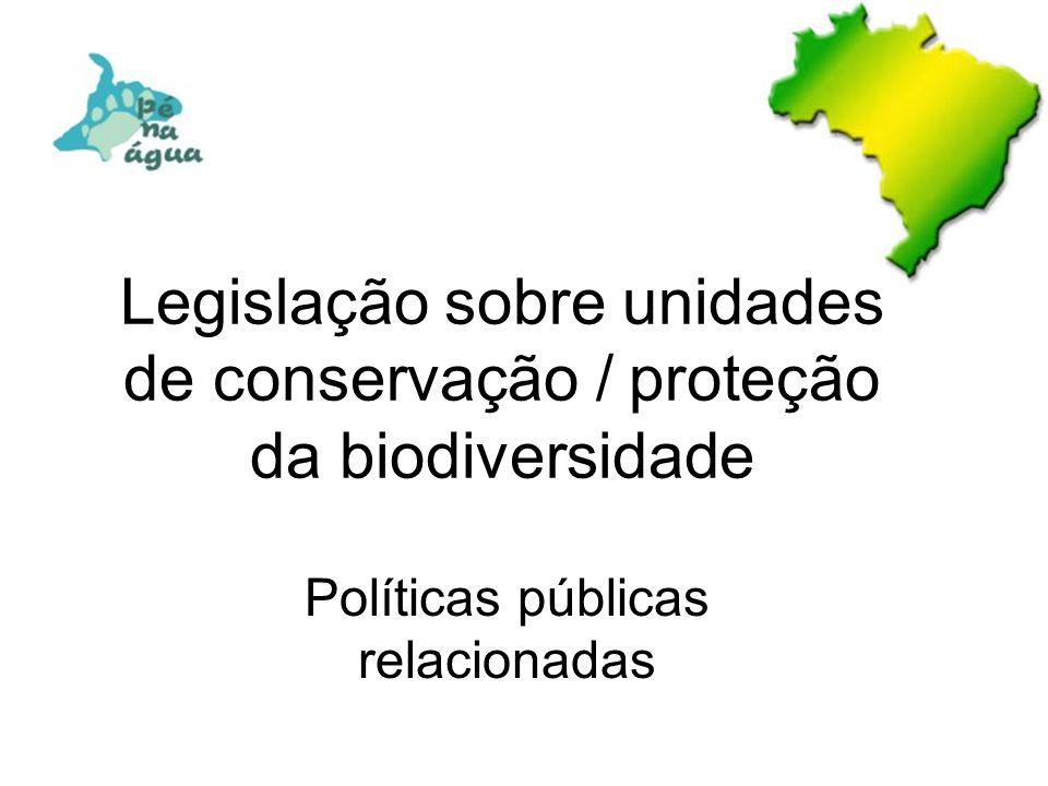 Legislação sobre unidades de conservação / proteção da biodiversidade Políticas públicas relacionadas