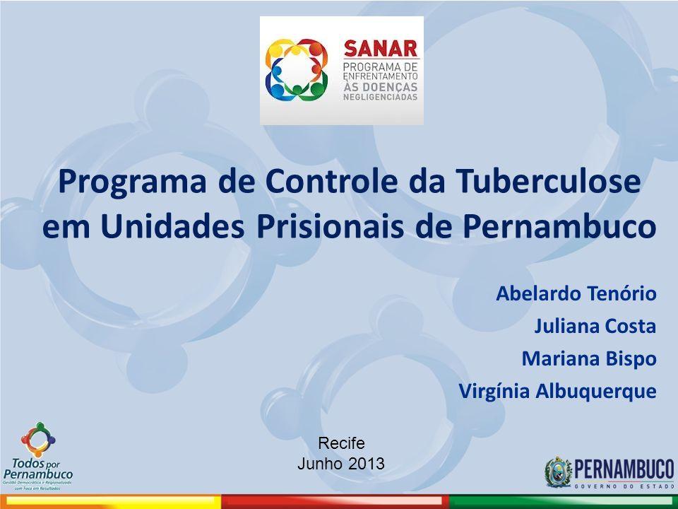 Programa de Controle da Tuberculose em Unidades Prisionais de Pernambuco Abelardo Tenório Juliana Costa Mariana Bispo Virgínia Albuquerque Recife Junho 2013