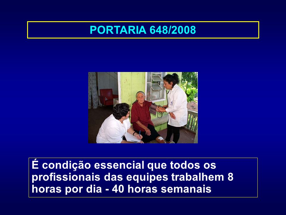 PORTARIA 648/2008 É condição essencial que todos os profissionais das equipes trabalhem 8 horas por dia - 40 horas semanais