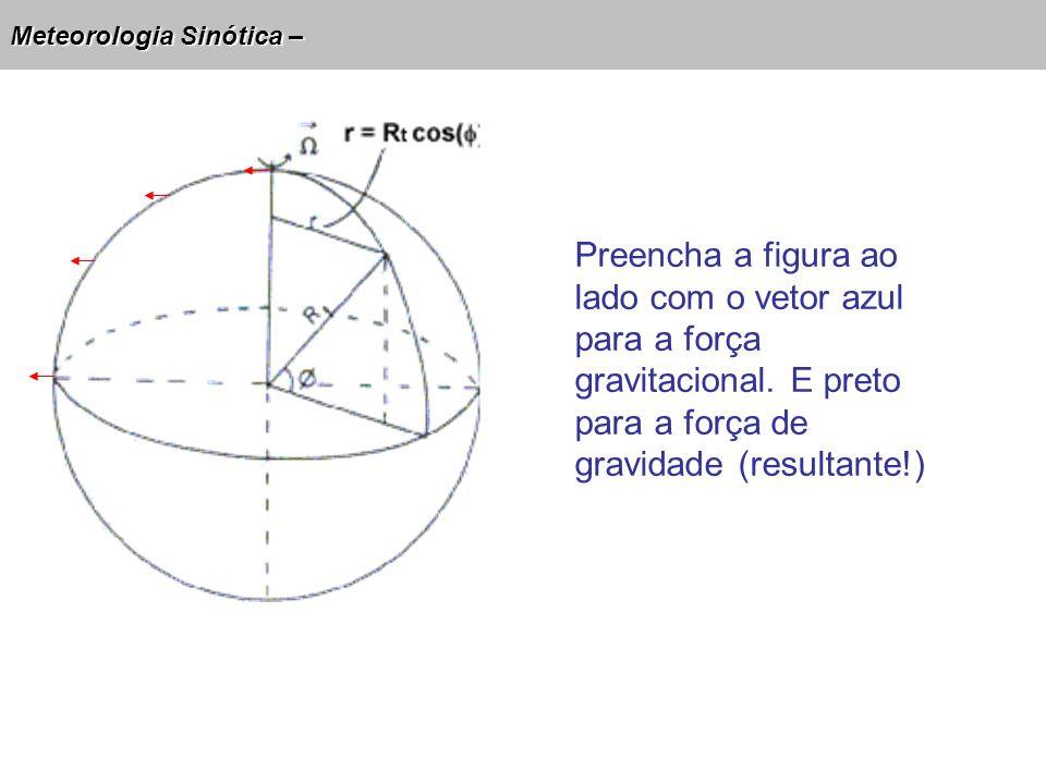 Meteorologia Sinótica – Preencha a figura ao lado com o vetor azul para a força gravitacional. E preto para a força de gravidade (resultante!)