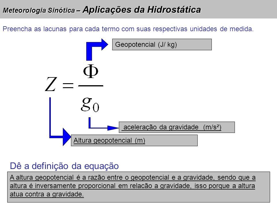Meteorologia Sinótica – Aplicações da Hidrostática Geopotencial (J/ kg) aceleração da gravidade (m/s²) Altura geopotencial (m) Preencha as lacunas para cada termo com suas respectivas unidades de medida.