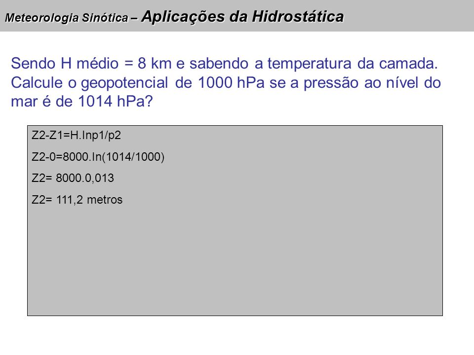Meteorologia Sinótica – Aplicações da Hidrostática Sendo H médio = 8 km e sabendo a temperatura da camada. Calcule o geopotencial de 1000 hPa se a pre