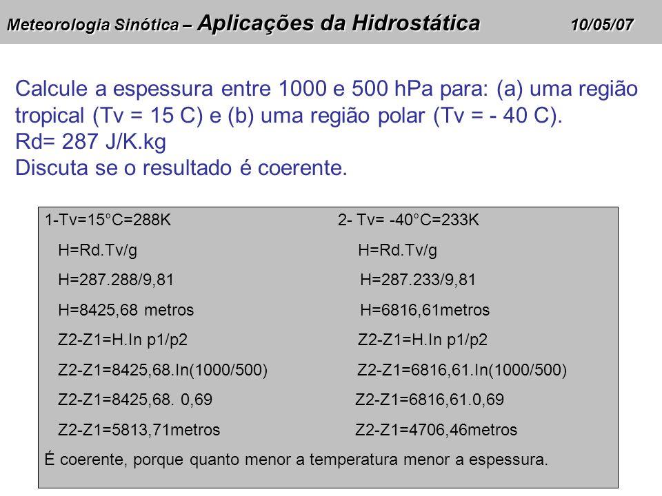 Meteorologia Sinótica – Aplicações da Hidrostática 10/05/07 Calcule a espessura entre 1000 e 500 hPa para: (a) uma região tropical (Tv = 15 C) e (b) uma região polar (Tv = - 40 C).