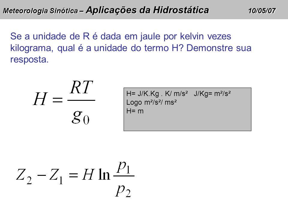 Meteorologia Sinótica – Aplicações da Hidrostática 10/05/07 Se a unidade de R é dada em jaule por kelvin vezes kilograma, qual é a unidade do termo H?