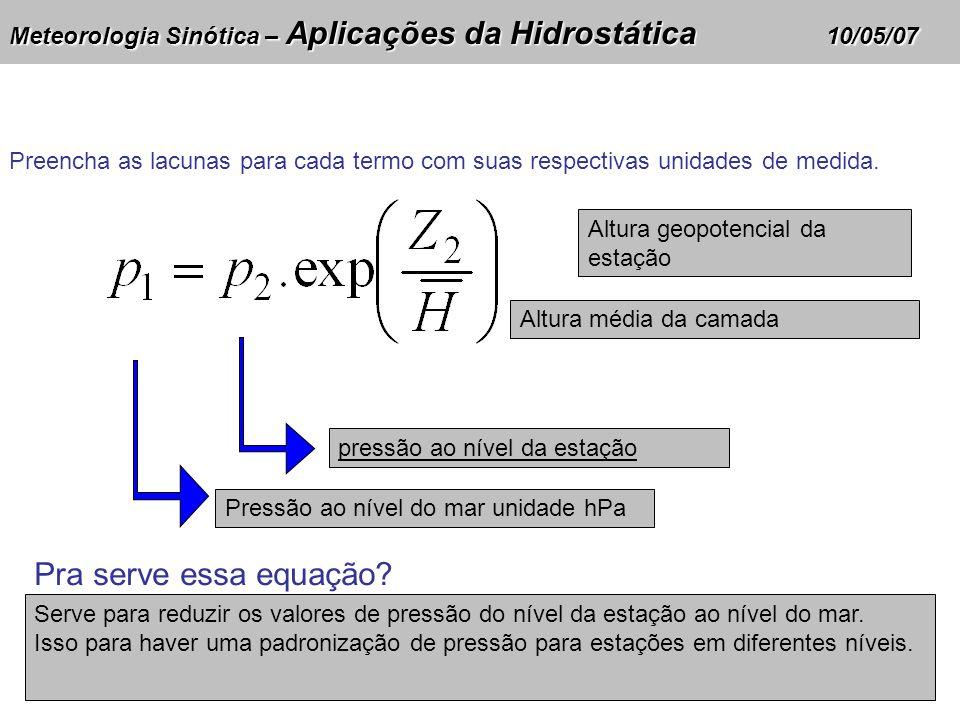 Meteorologia Sinótica – Aplicações da Hidrostática 10/05/07 Altura geopotencial da estação pressão ao nível da estação Pressão ao nível do mar unidade hPa Pra serve essa equação.
