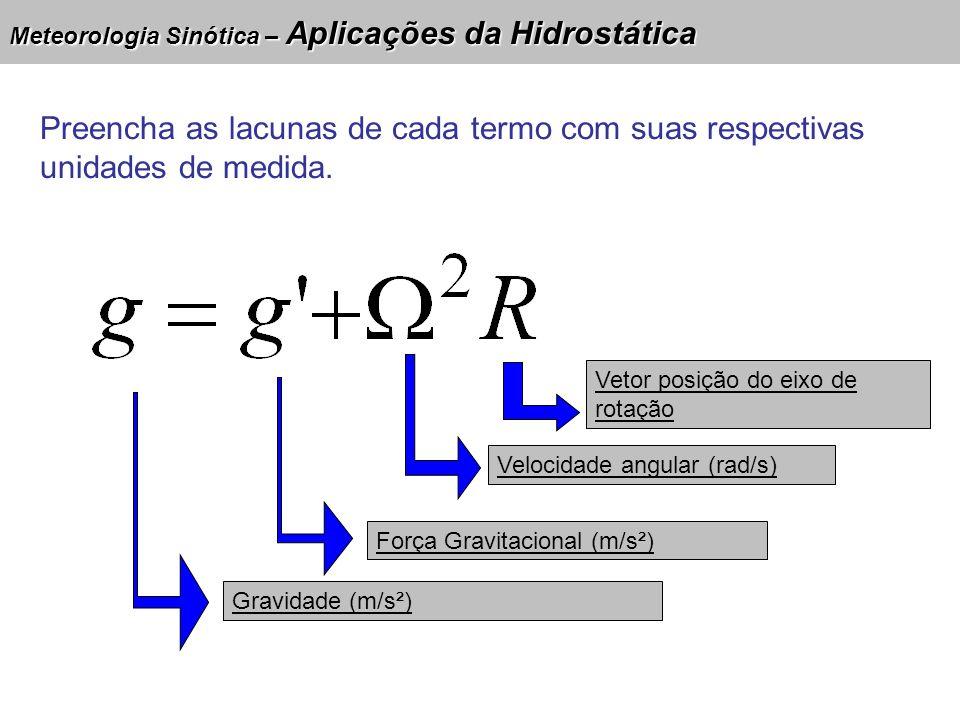 Meteorologia Sinótica – Aplicações da Hidrostática 10/05/07 Se a unidade de R é dada em jaule por kelvin vezes kilograma, qual é a unidade do termo H.