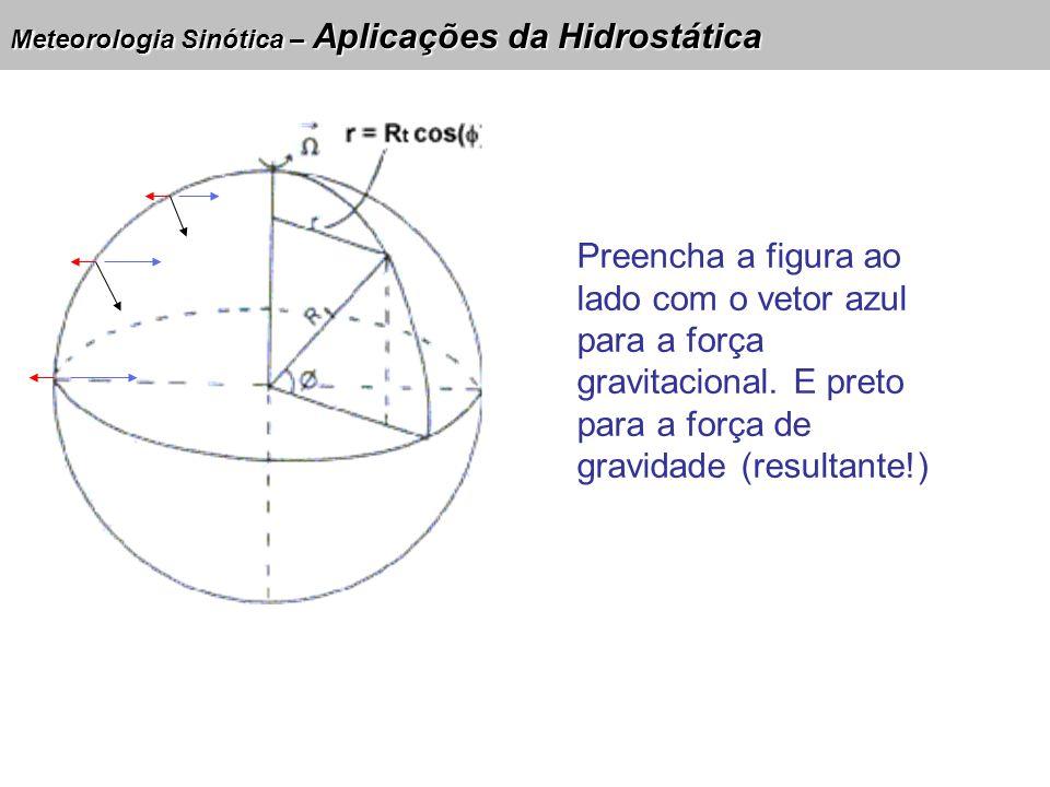 Meteorologia Sinótica – Aplicações da Hidrostática Preencha a figura ao lado com o vetor azul para a força gravitacional. E preto para a força de grav