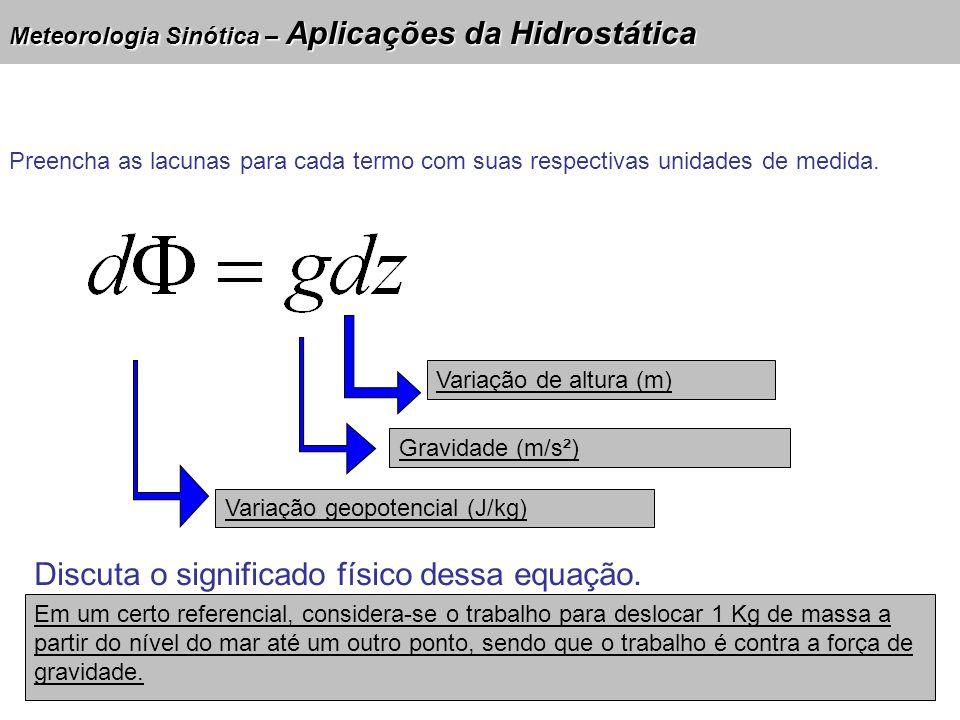 Meteorologia Sinótica – Aplicações da Hidrostática Variação de altura (m) Gravidade (m/s²) Variação geopotencial (J/kg) Discuta o significado físico d