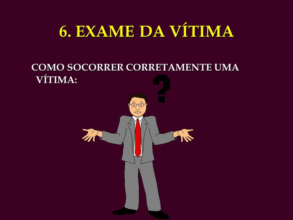6. EXAME DA VÍTIMA COMO SOCORRER CORRETAMENTE UMA VÍTIMA: COMO SOCORRER CORRETAMENTE UMA VÍTIMA: