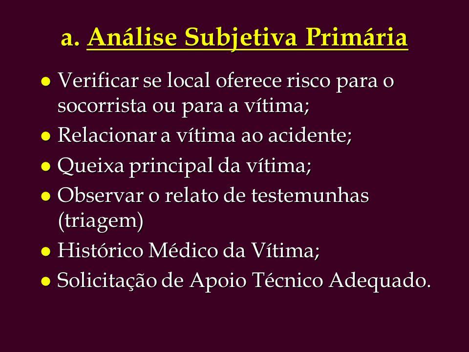 a. Análise Subjetiva Primária l Verificar se local oferece risco para o socorrista ou para a vítima; l Relacionar a vítima ao acidente; l Queixa princ