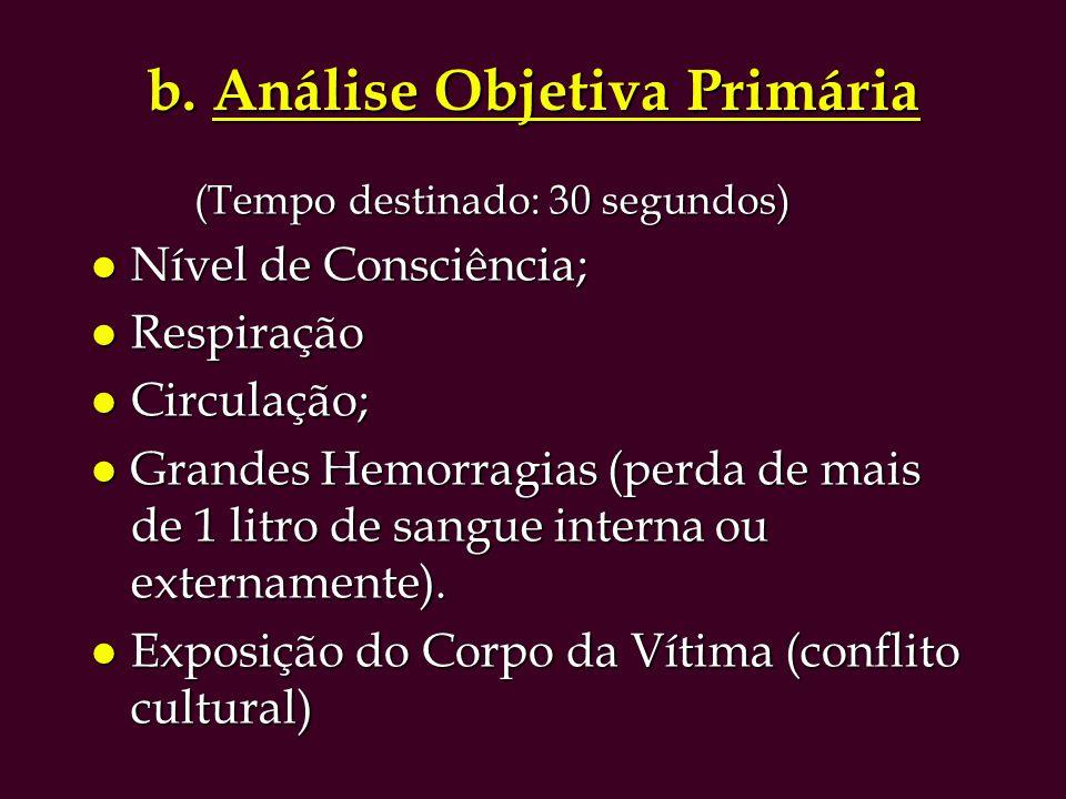 b. Análise Objetiva Primária (Tempo destinado: 30 segundos) (Tempo destinado: 30 segundos) l Nível de Consciência; l Respiração l Circulação; l Grande