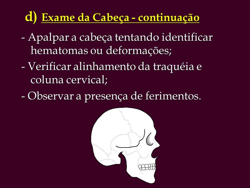 d) Exame da Cabeça - continuação d) Exame da Cabeça - continuação - Apalpar a cabeça tentando identificar hematomas ou deformações; - Verificar alinhamento da traquéia e coluna cervical; - Observar a presença de ferimentos.