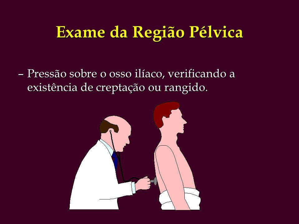 Exame da Região Pélvica –Pressão sobre o osso ilíaco, verificando a existência de creptação ou rangido.