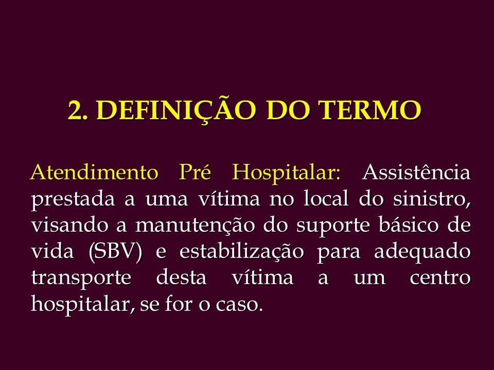 2. DEFINIÇÃO DO TERMO Atendimento Pré Hospitalar: Assistência prestada a uma vítima no local do sinistro, visando a manutenção do suporte básico de vi