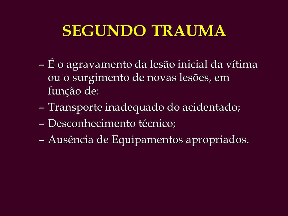 SEGUNDO TRAUMA –É o agravamento da lesão inicial da vítima ou o surgimento de novas lesões, em função de: –Transporte inadequado do acidentado; –Desconhecimento técnico; –Ausência de Equipamentos apropriados.