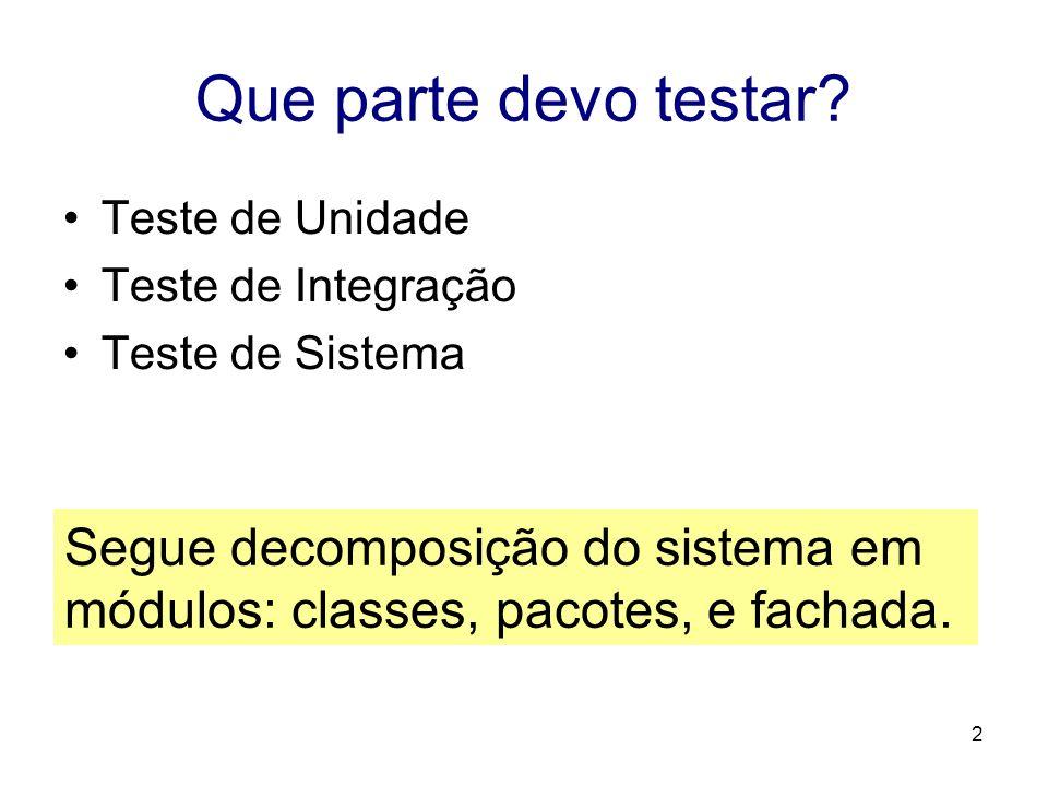 2 Que parte devo testar? Teste de Unidade Teste de Integração Teste de Sistema Segue decomposição do sistema em módulos: classes, pacotes, e fachada.