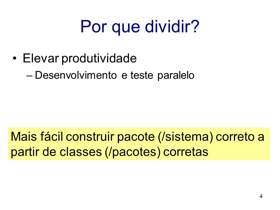 4 Por que dividir? Elevar produtividade –Desenvolvimento e teste paralelo Mais fácil construir pacote (/sistema) correto a partir de classes (/pacotes