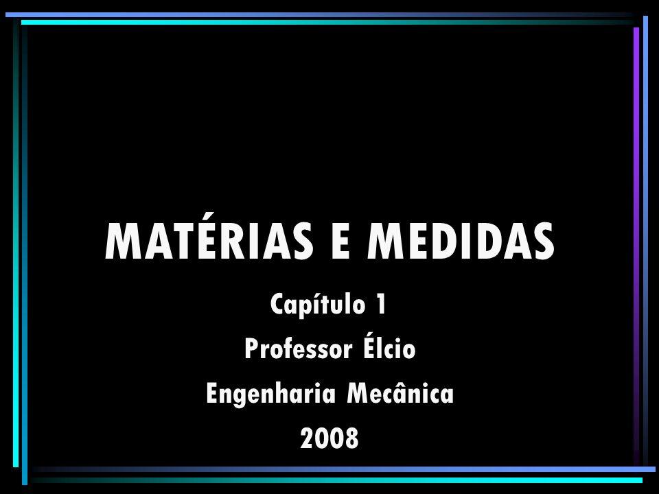 MATÉRIAS E MEDIDAS Capítulo 1 Professor Élcio Engenharia Mecânica 2008