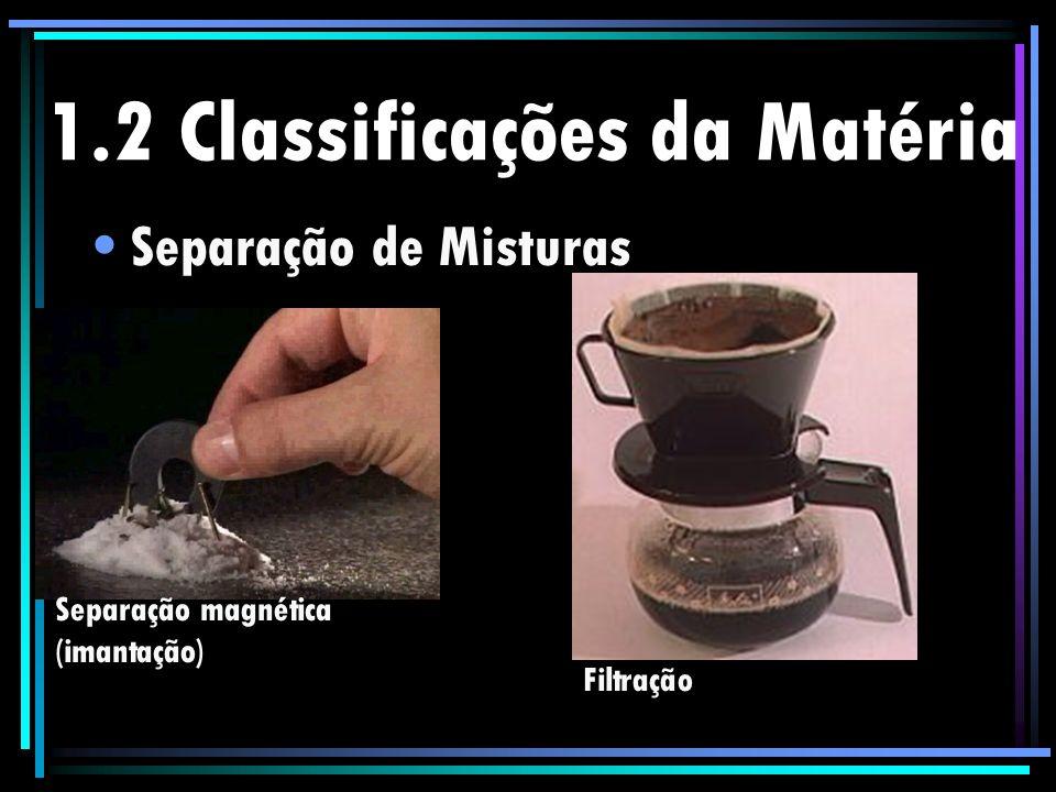 1.2 Classificações da Matéria Separação de Misturas Separação magnética (imantação) Filtração