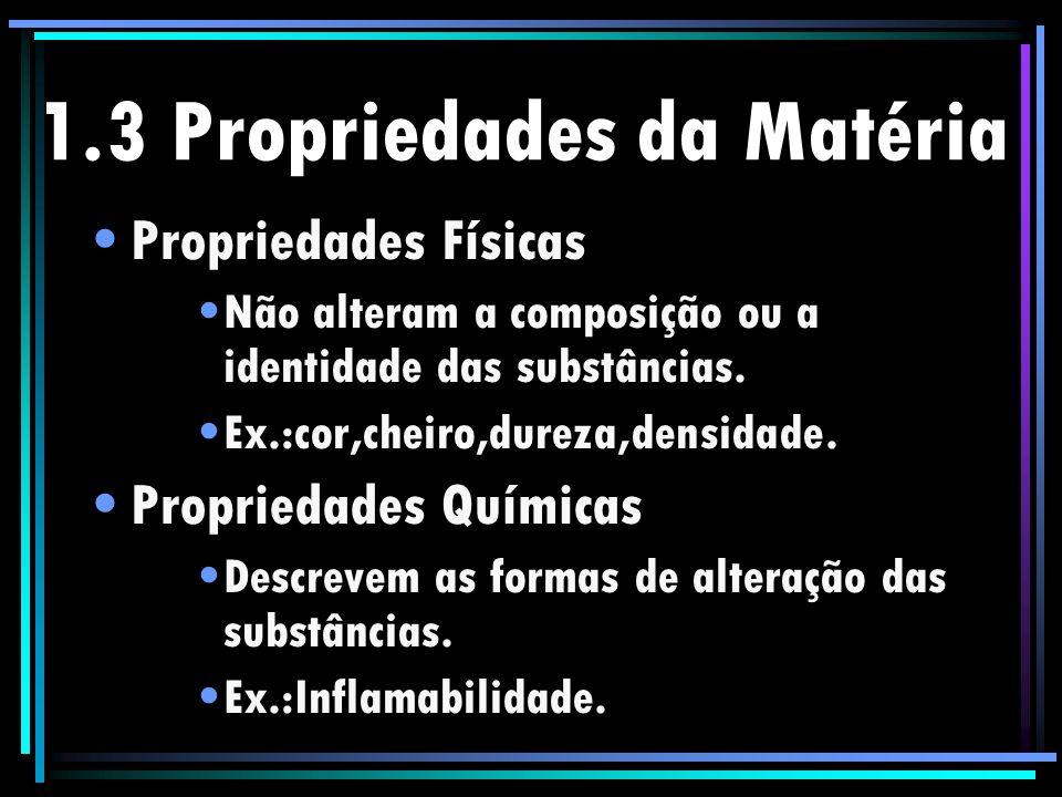 1.3 Propriedades da Matéria Propriedades Físicas Não alteram a composição ou a identidade das substâncias. Ex.:cor,cheiro,dureza,densidade. Propriedad