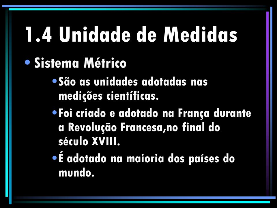 1.4 Unidade de Medidas Sistema Métrico São as unidades adotadas nas medições científicas. Foi criado e adotado na França durante a Revolução Francesa,