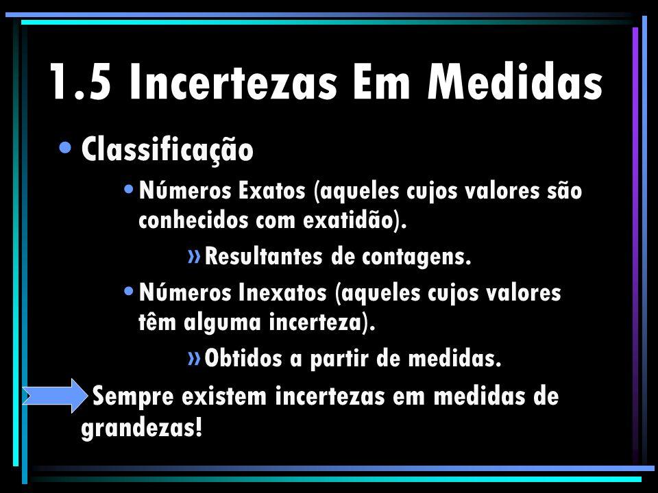 1.5 Incertezas Em Medidas Classificação Números Exatos (aqueles cujos valores são conhecidos com exatidão). »Resultantes de contagens. Números Inexato
