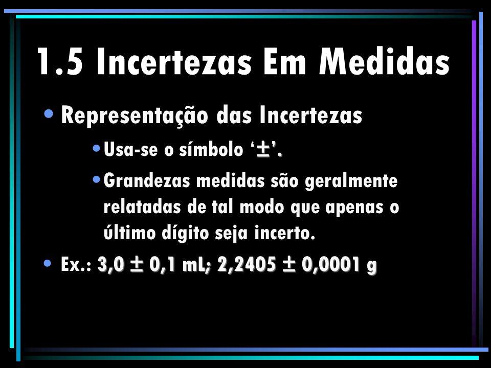 1.5 Incertezas Em Medidas Representação das Incertezas ±.Usa-se o símbolo ±. Grandezas medidas são geralmente relatadas de tal modo que apenas o últim