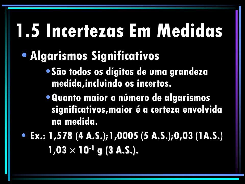 1.5 Incertezas Em Medidas Algarismos Significativos São todos os dígitos de uma grandeza medida,incluindo os incertos. Quanto maior o número de algari