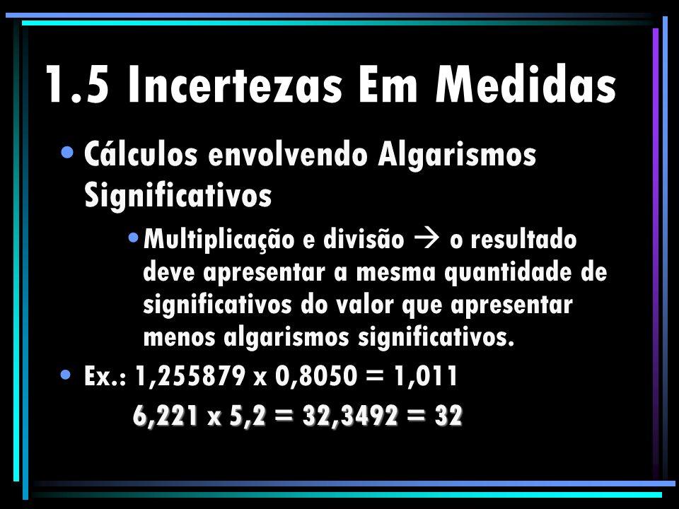 1.5 Incertezas Em Medidas Cálculos envolvendo Algarismos Significativos Multiplicação e divisão o resultado deve apresentar a mesma quantidade de sign