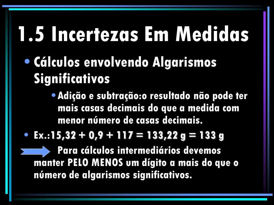 1.5 Incertezas Em Medidas Cálculos envolvendo Algarismos Significativos Adição e subtração:o resultado não pode ter mais casas decimais do que a medid