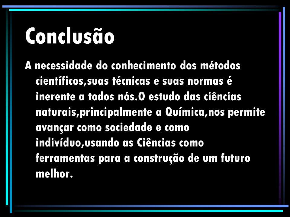 Conclusão A necessidade do conhecimento dos métodos científicos,suas técnicas e suas normas é inerente a todos nós.O estudo das ciências naturais,prin