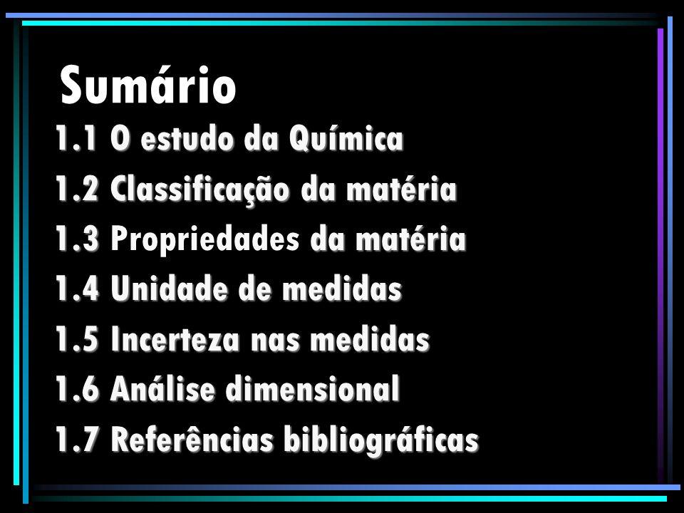 Sumário 1.1 O estudo da Química 1.2 Classificação da matéria 1.3 da matéria 1.3 Propriedades da matéria 1.4 Unidade de medidas 1.5 Incerteza nas medid