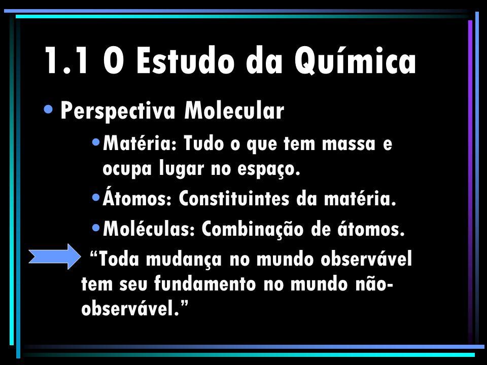 1.1 O Estudo da Química Perspectiva Molecular Matéria: Tudo o que tem massa e ocupa lugar no espaço. Átomos: Constituintes da matéria. Moléculas: Comb