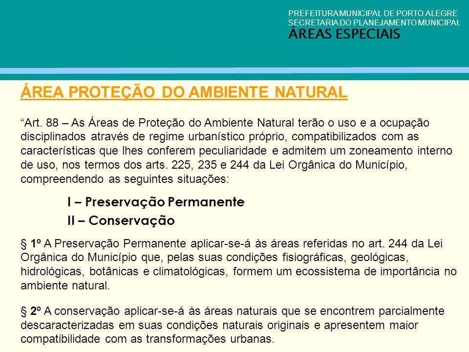 PREFEITURA MUNICIPAL DE PORTO ALEGRE SECRETARIA DO PLANEJAMENTO MUNICIPAL ÁREAS ESPECIAIS ÁREA PROTEÇÃO DO AMBIENTE NATURAL Art. 88 – As Áreas de Prot