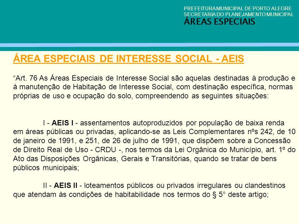 PREFEITURA MUNICIPAL DE PORTO ALEGRE SECRETARIA DO PLANEJAMENTO MUNICIPAL ÁREAS ESPECIAIS ÁREA ESPECIAIS DE INTERESSE SOCIAL - AEIS Art. 76 As Áreas E