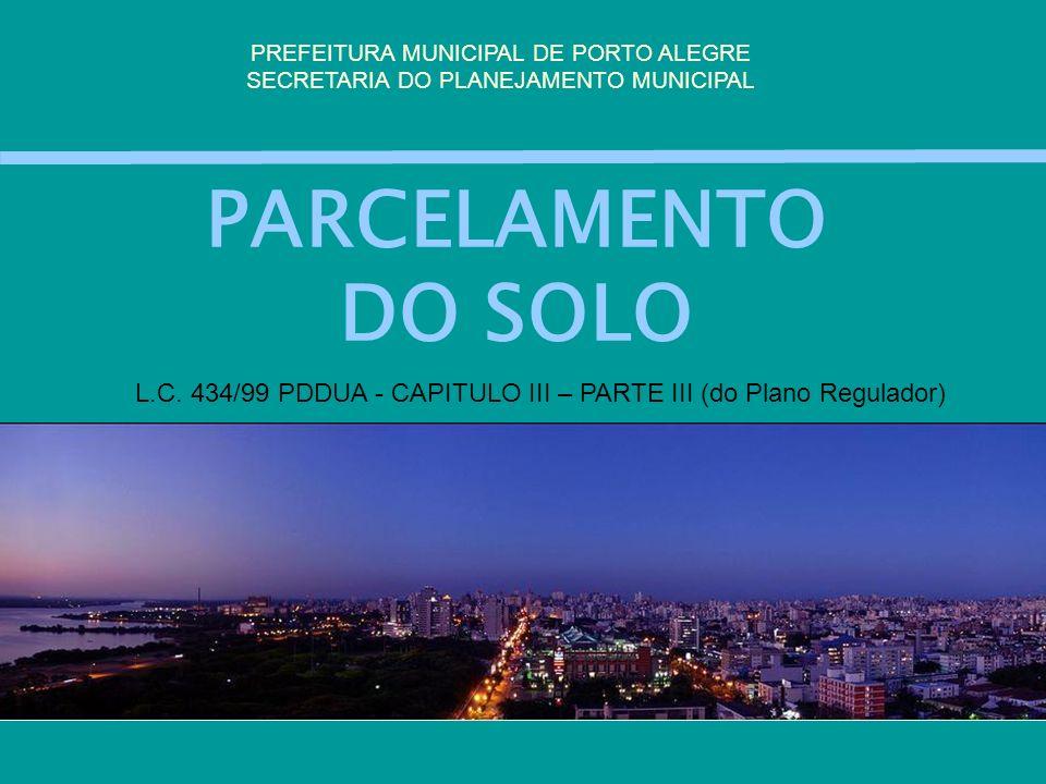 PARCELAMENTO DO SOLO PREFEITURA MUNICIPAL DE PORTO ALEGRE SECRETARIA DO PLANEJAMENTO MUNICIPAL L.C. 434/99 PDDUA - CAPITULO III – PARTE III (do Plano