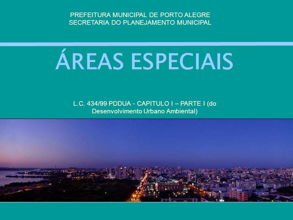 ÁREAS ESPECIAIS PREFEITURA MUNICIPAL DE PORTO ALEGRE SECRETARIA DO PLANEJAMENTO MUNICIPAL L.C. 434/99 PDDUA - CAPITULO I – PARTE I (do Desenvolvimento