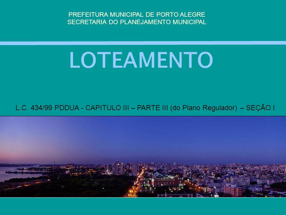 LOTEAMENTO PREFEITURA MUNICIPAL DE PORTO ALEGRE SECRETARIA DO PLANEJAMENTO MUNICIPAL L.C. 434/99 PDDUA - CAPITULO III – PARTE III (do Plano Regulador)