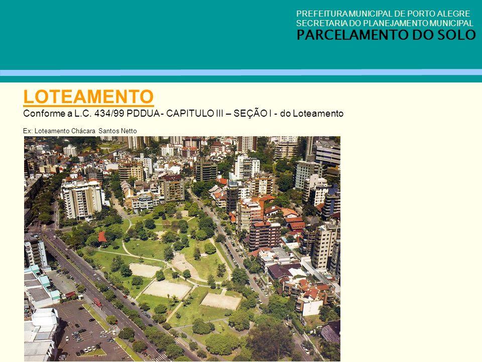 LOTEAMENTO Conforme a L.C. 434/99 PDDUA - CAPITULO III – SEÇÃO I - do Loteamento Ex: Loteamento Chácara Santos Netto PREFEITURA MUNICIPAL DE PORTO ALE
