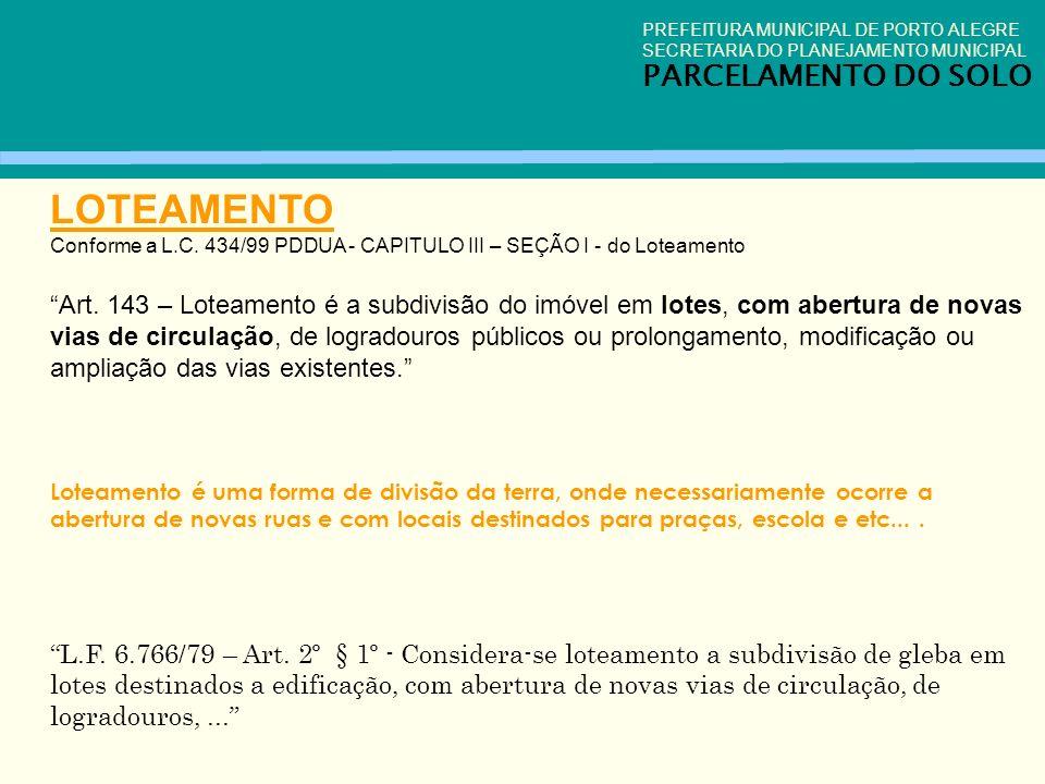 LOTEAMENTO Conforme a L.C. 434/99 PDDUA - CAPITULO III – SEÇÃO I - do Loteamento Art. 143 – Loteamento é a subdivisão do imóvel em lotes, com abertura
