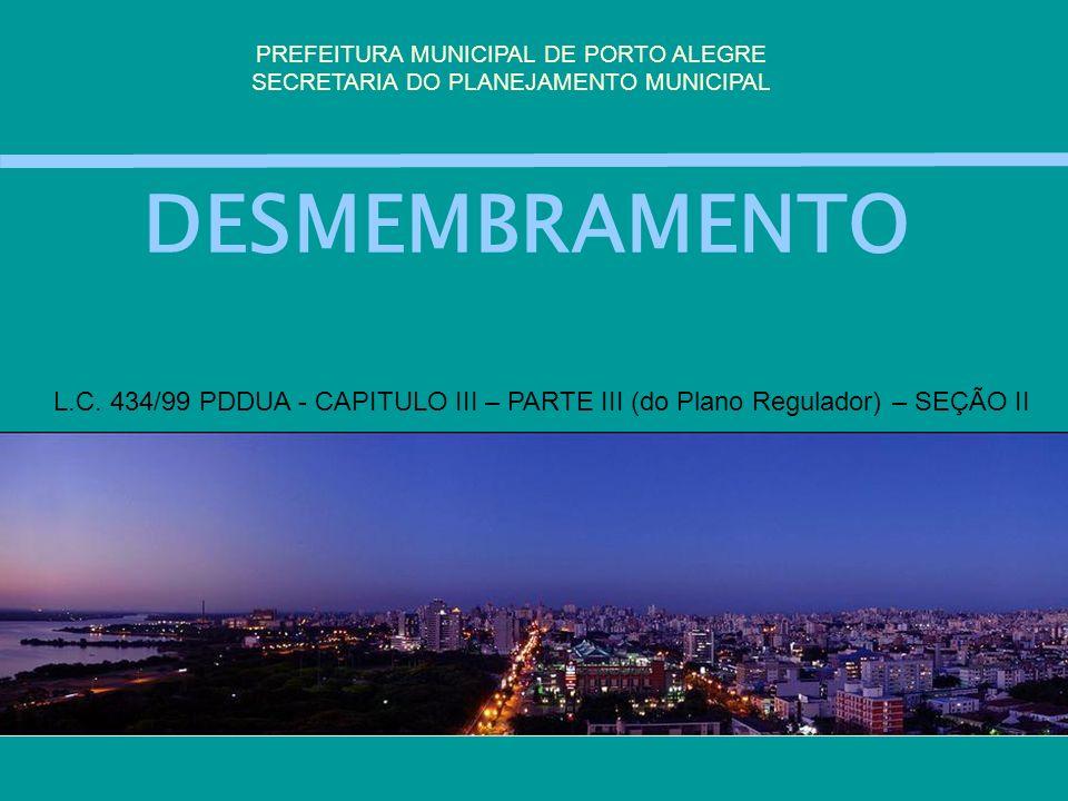 DESMEMBRAMENTO PREFEITURA MUNICIPAL DE PORTO ALEGRE SECRETARIA DO PLANEJAMENTO MUNICIPAL L.C. 434/99 PDDUA - CAPITULO III – PARTE III (do Plano Regula