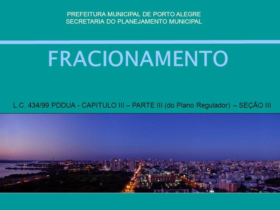 FRACIONAMENTO PREFEITURA MUNICIPAL DE PORTO ALEGRE SECRETARIA DO PLANEJAMENTO MUNICIPAL L.C. 434/99 PDDUA - CAPITULO III – PARTE III (do Plano Regulad