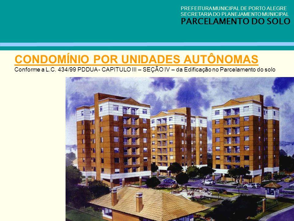CONDOMÍNIO POR UNIDADES AUTÔNOMAS Conforme a L.C. 434/99 PDDUA - CAPITULO III – SEÇÃO IV – da Edificação no Parcelamento do solo PREFEITURA MUNICIPAL