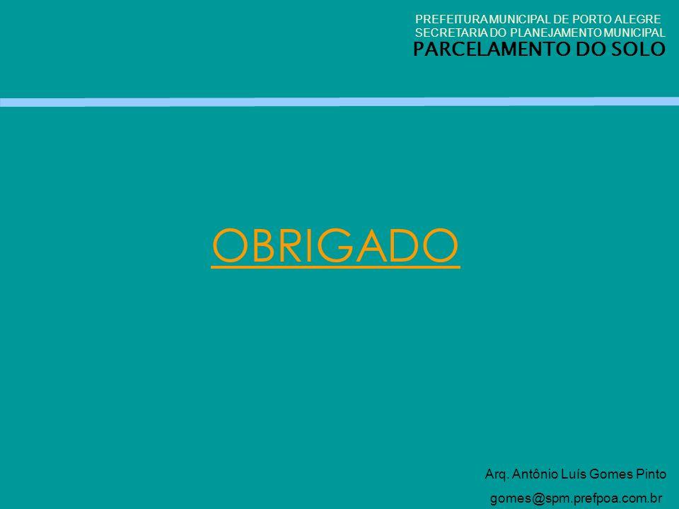 OBRIGADO Arq. Antônio Luís Gomes Pinto gomes@spm.prefpoa.com.br PREFEITURA MUNICIPAL DE PORTO ALEGRE SECRETARIA DO PLANEJAMENTO MUNICIPAL PARCELAMENTO