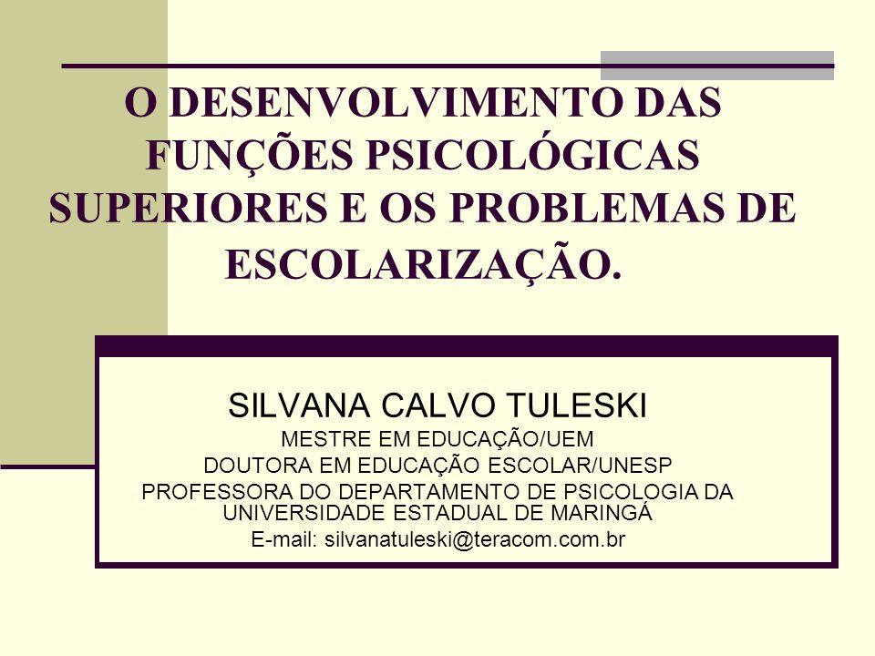 O DESENVOLVIMENTO DAS FUNÇÕES PSICOLÓGICAS SUPERIORES E OS PROBLEMAS DE ESCOLARIZAÇÃO. SILVANA CALVO TULESKI MESTRE EM EDUCAÇÃO/UEM DOUTORA EM EDUCAÇÃ