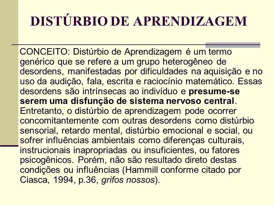 DISTÚRBIO DE APRENDIZAGEM CONCEITO: Distúrbio de Aprendizagem é um termo genérico que se refere a um grupo heterogêneo de desordens, manifestadas por